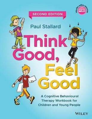 Think Good, Feel Good : A Cognitive Behavioural Therapy Workbook for Children and Young People