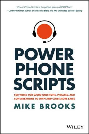 Power Phone Scripts : 500 Word-for-Word Questions, Phrases, and Conversations to Open and Close More Sales