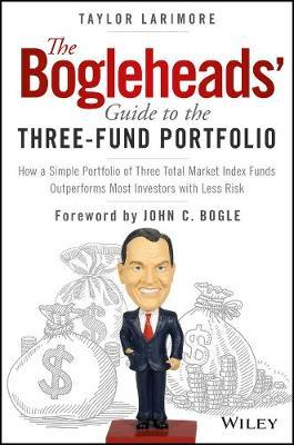 The Bogleheads' Guide to the Three-Fund Portfolio : How a Simple Portfolio of Three Total Market Index Funds Outperforms Most Investors with Less Risk