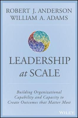 Scaling Leadership : Building Organizational Capability and Capacity to Create Outcomes that Matter Most