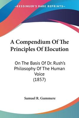 A Compendium of the Principles of Elocution  On the Basis of Dr. Rush's Philosophy of the Human Voice (1857)