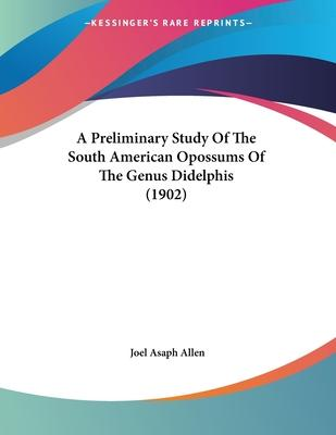 A Preliminary Study of the South American Opossums of the Genus Didelphis (1902)