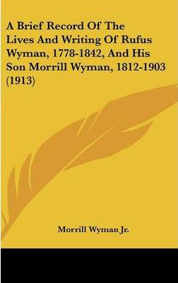 A Brief Record of the Lives and Writing of Rufus Wyman, 1778-1842, and His Son Morrill Wyman, 1812-1903 (1913)