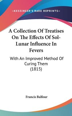 A Collection of Treatises on the Effects of Sol-Lunar Influence in Fevers  With an Improved Method of Curing Them (1815)