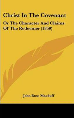 Christ in the Covenant  Or the Character and Claims of the Redeemer (1859)
