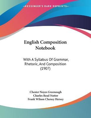 English Composition Notebook  With a Syllabus of Grammar, Rhetoric, and Composition (1907)
