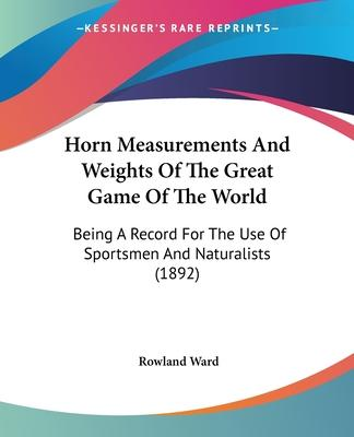 Horn Measurements and Weights of the Great Game of the World  Being a Record for the Use of Sportsmen and Naturalists (1892)