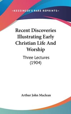 Recent Discoveries Illustrating Early Christian Life and Worship  Three Lectures (1904)