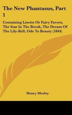 The New Phantasus, Part 1  Containing Lisette or Fairy Favors, the Star in the Brook, the Dream of the Lily-Bell, Ode to Beauty (1844)