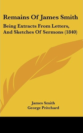 Remains of James Smith  Being Extracts from Letters, and Sketches of Sermons (1840)