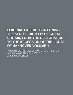 Original Papers Volume 1; To Which Are Prefixed Extracts from the Life of James II. as Written  Himself