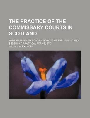 The Practice of the Commissary Courts in Scotland; With an Appendix Containing Acts of Parliament and Sederunt, Practical Forms, Etc
