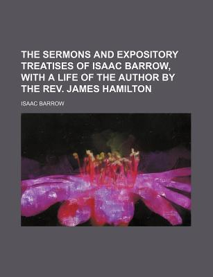 The Sermons and Expository Treatises of Isaac Barrow, with a Life of the Author by the REV. James Hamilton