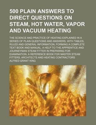 500 Plain Answers to Direct Questions on Steam, Hot Water, Vapor and Vacuum Heating; The Science and Practice of Heating Explained in a Series of Plain Questions and Answers, with Tables, Rules and General Information, Forming a Complete