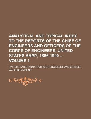 Analytical and Topical Index to the Reports of the Chief of Engineers and Officers of the Corps of Engineers, United States Army, 1866-1900 Volume 1