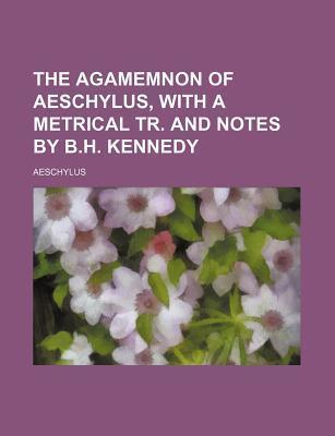 The Agamemnon of Aeschylus, with a Metrical Tr. and Notes  B.H. Kennedy