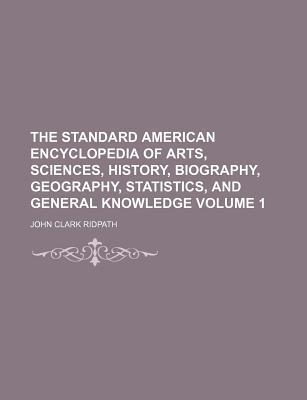 The Standard American Encyclopedia of Arts, Sciences, History, Biography, Geography, Statistics, and General Knowledge Volume 1