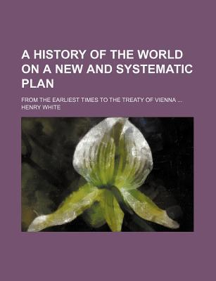A History of the World on a New and Systematic Plan; From the Earliest Times to the Treaty of Vienna ...