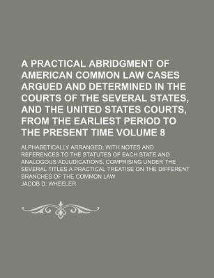 A Practical Abridgment of American Common Law Cases Argued and Determined in the Courts of the Several States, and the United States Courts, from the Earliest Period to the Present Time Volume 8; Alphabetically Arranged; With Notes and References to the Stat