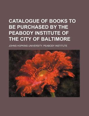 Catalogue of Books to Be Purchased by the Peabody Institute of the City of Baltimore