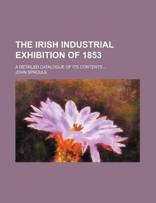 The Irish Industrial Exhibition of 1853; A Detailed Catalogue of Its Contents ...