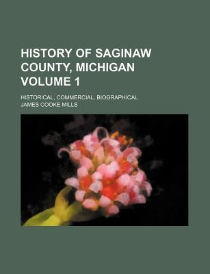 History of Saginaw County, Michigan Volume 1; Historical, Commercial, Biographical