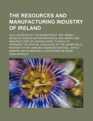The Resources and Manufacturing Industry of Ireland; As Illustrated by the Exhibition of 1853