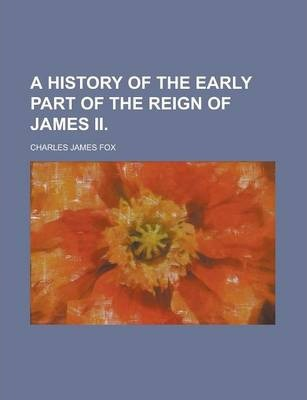 A History of the Early Part of the Reign of James II