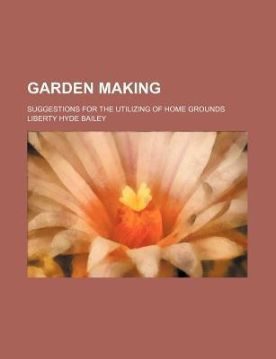 Garden Making; Suggestions for the Utilizing of Home Grounds
