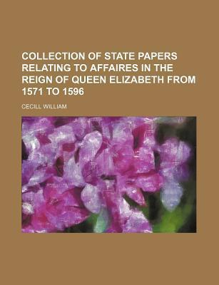 Collection of State Papers Relating to Affaires in the Reign of Queen Elizabeth from 1571 to 1596