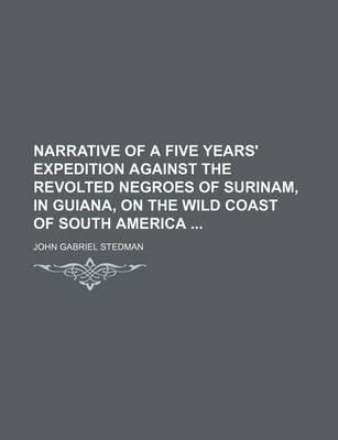 Narrative of a Five Years' Expedition Against the Revolted Negroes of Surinam, in Guiana, on the Wild Coast of South America