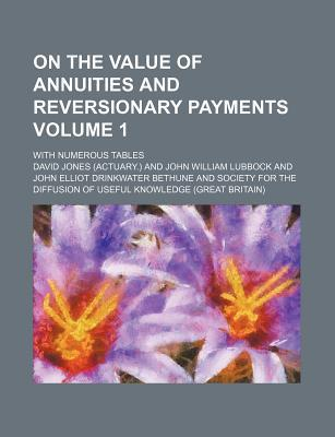 On the Value of Annuities and Reversionary Payments Volume 1; With Numerous Tables