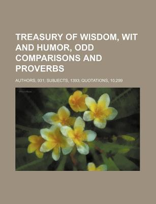 Treasury of Wisdom, Wit and Humor, Odd Comparisons and Proverbs; Authors, 931 Subjects, 1393 Quotations, 10,299