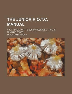 The Junior R.O.T.C. Manual; A Text Book for the Junior Reserve Officers Training Corps