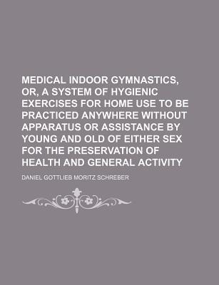 Medical Indoor Gymnastics, Or, a System of Hygienic Exercises for Home Use to Be Practiced Anywhere Without Apparatus or Assistance by Young and Old of Either Sex for the Preservation of Health and General Activity