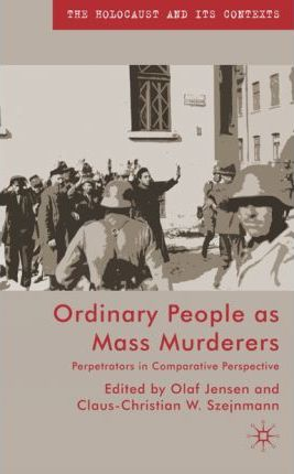 Ordinary People as Mass Murderers : Perpetrators in Comparative Perspectives