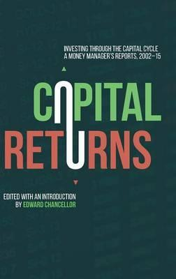 Capital Returns : Investing Through the Capital Cycle: A Money Manager's Reports 2002-15