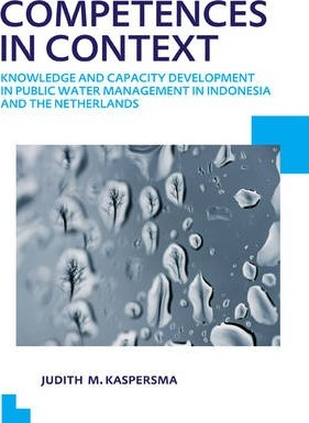 Competences in Context: Knowledge and Capacity Development in Public Water Management in Indonesia and the Netherlands; UNESCO-IHE PhD Thesis