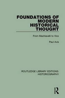 Foundations of Modern Historical Thought  From Machiavelli to Vico