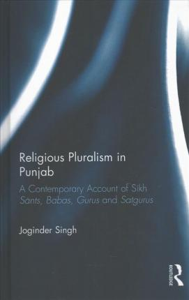 Religious Pluralism in Punjab  A Contemporary Account of Sikh Sants, Babas, Gurus and Satgurus