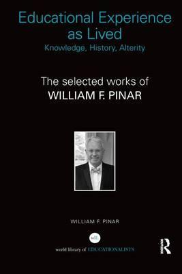 Educational Experience as Lived: Knowledge, History, Alterity: The Selected Works of William F. Pinar