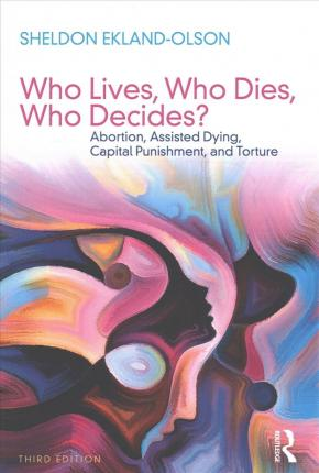 Who Lives, Who Dies, Who Decides?  Abortion, Assisted Dying, Capital Punishment, and Torture