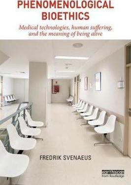 Phenomenological Bioethics  Medical Technologies, Human Suffering, and the Meaning of Being Alive