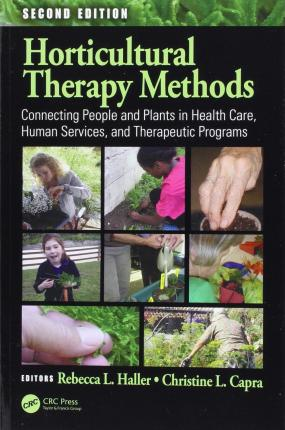 Horticultural Therapy Methods : Connecting People and Plants in Health Care, Human Services, and Therapeutic Programs, Second Edition
