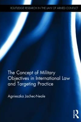 The Concept of Military Objectives in International Law and Targeting Practice