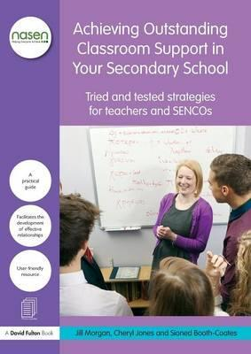 Achieving Outstanding Classroom Support in Your Secondary School  Tried and tested strategies for teachers and SENCOs