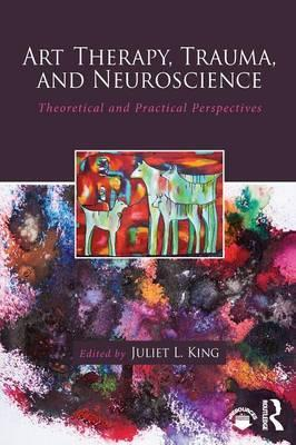 Art Therapy, Trauma, and Neuroscience : Theoretical and Practical Perspectives