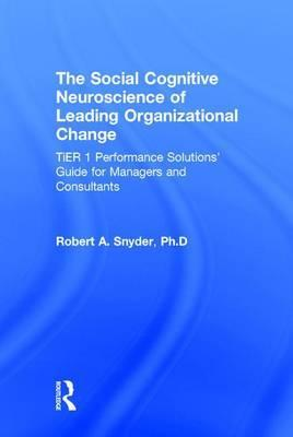 The Social Cognitive Neuroscience of Leading Organizational Change: Performance Solutions' Guide for Managers and Consultants Tier 1