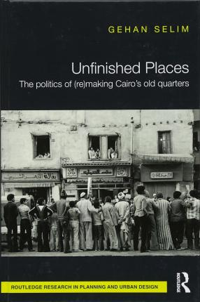 Unfinished Places: The Politics of (Re)making Cairo's Old Quarters