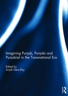 Imagining Punjab, Punjabi and Punjabiat in the Transnational Era